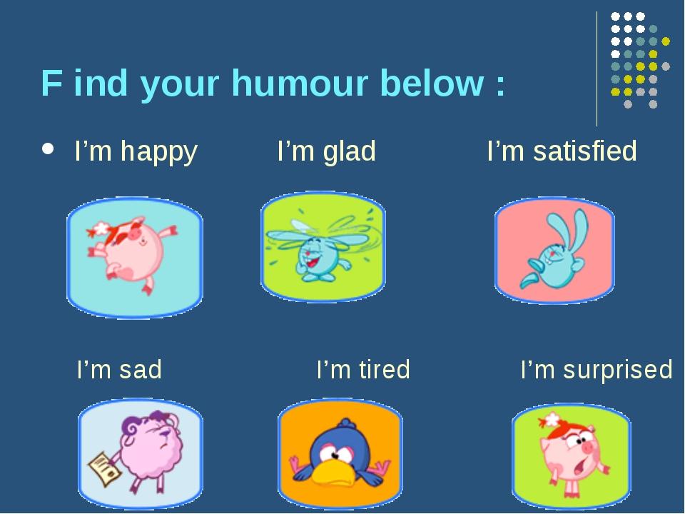 F ind your humour below : I'm happy I'm glad I'm satisfied I'm sad I'm tired...