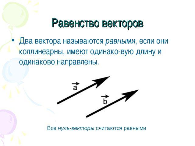 Равенство векторов Два вектора называются равными, если они коллинеарны, имею...