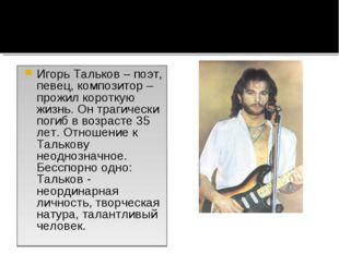 Игорь Тальков – поэт, певец, композитор – прожил короткую жизнь. Он трагическ