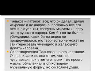 Тальков – патриот; всё, что он делал, делал искренне и не напрасно, поскольку