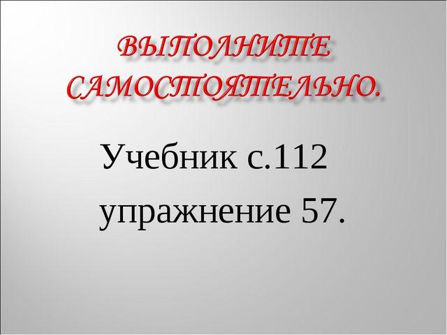 Учебник с.112 упражнение 57.