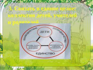 3. Связать в единое целое: коллектив детей, учителей и родителей.