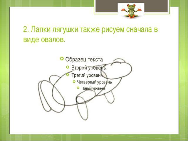 2. Лапки лягушки также рисуем сначала в виде овалов.