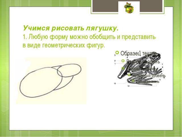 Учимся рисовать лягушку. 1. Любую форму можно обобщить и представить в виде г...