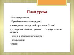 План урока Начало правления. Преобразования Александра I. - ликвидация после