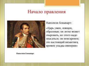 Наполеон Бонапарт: «Царь умен, изящен, образован; он легко может очаровать, н