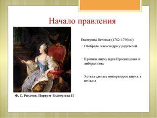 Екатерина Великая (1762-1796г.г.): Отобрала Александра у родителей. Привила в