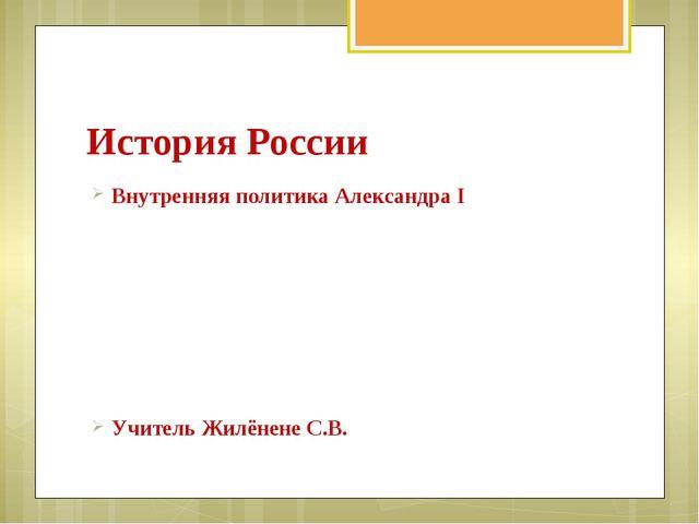 История России Внутренняя политика Александра I Учитель Жилёнене С.В.