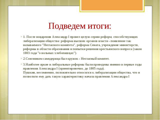 Подведем итоги: 1. После воцарения Александр I провел целую серию реформ, сп...