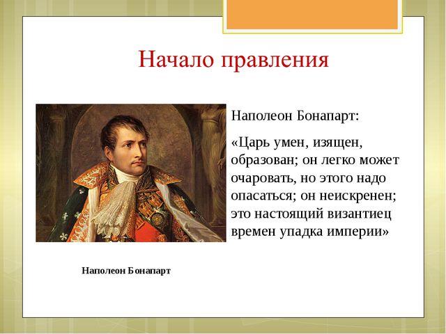 Наполеон Бонапарт: «Царь умен, изящен, образован; он легко может очаровать, н...