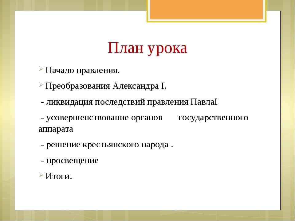 План урока Начало правления. Преобразования Александра I. - ликвидация после...