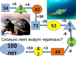 34 39 43 73 53 58 50 47 44 100 лет +5 -6 -8 +4 +30 -20 +5 +3 +53 Сколько лет