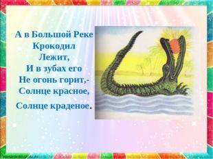 А в Большой Реке Крокодил Лежит, И в зубах его Не огонь горит,- Солнце красно