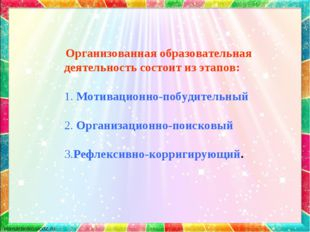 Организованная образовательная деятельность состоит из этапов: 1. Мотивацион