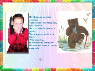 Но Медведю воевать неохота: Ходит-ходит он, Медведь, круг болота, Он и плачет