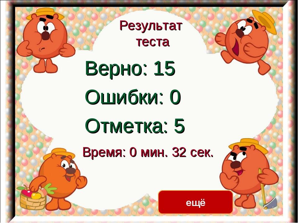 Результат теста Верно: 15 Ошибки: 0 Отметка: 5 Время: 0 мин. 32 сек. ещё испр...