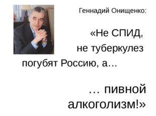 Геннадий Онищенко: «Не СПИД, не туберкулез погубят Россию, а… … пивной алкого