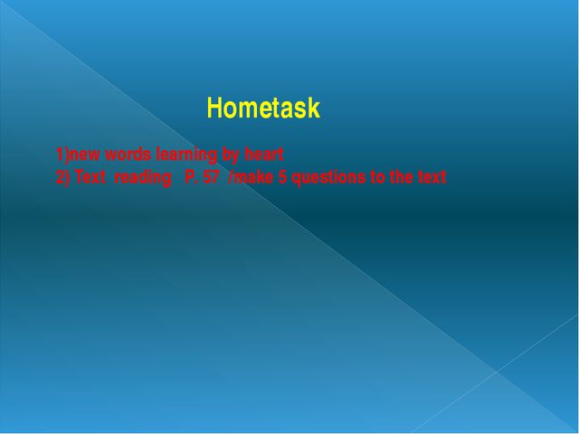 Hometask 1)new words learning by heart 2) Text reading P. 57 /make 5 questio...