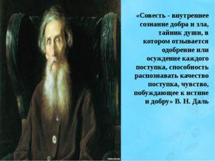 «Совесть - внутреннее сознание добра и зла, тайник души, в котором отзывается