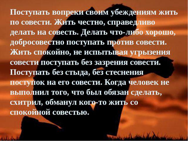 Поступать вопреки своим убеждениям жить по совести. Жить честно, справедливо...
