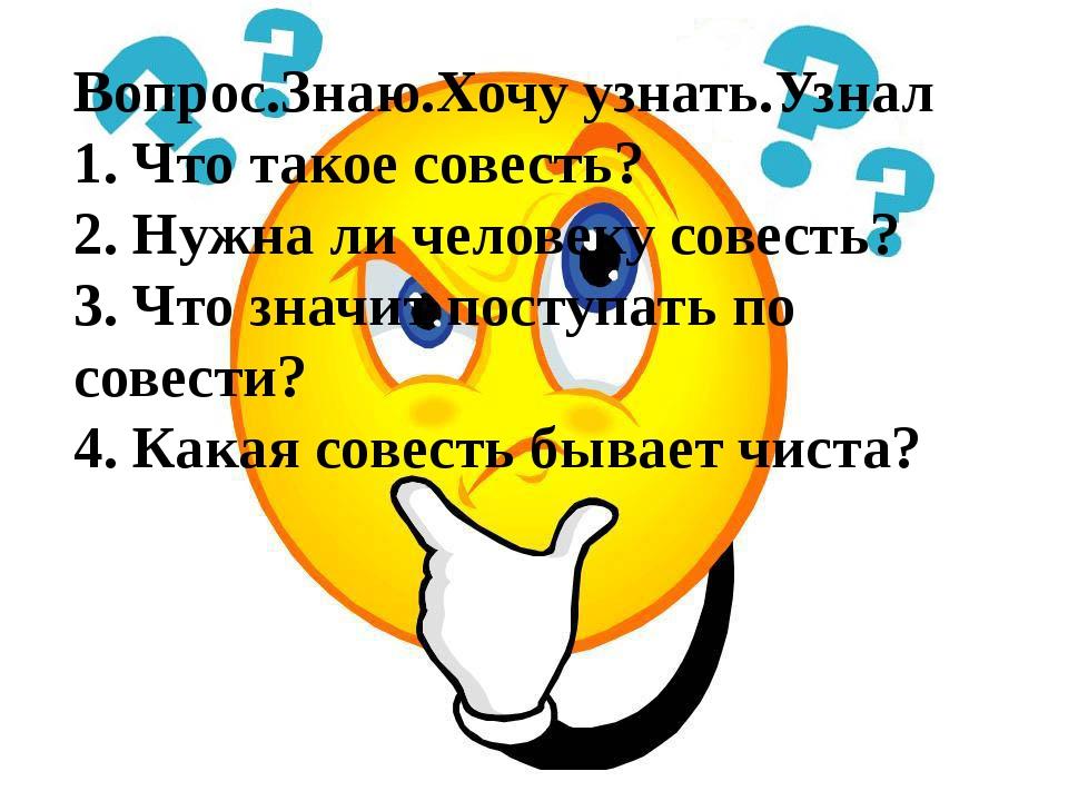 Вопрос.Знаю.Хочу узнать.Узнал 1. Что такое совесть? 2. Нужна ли человеку сове...