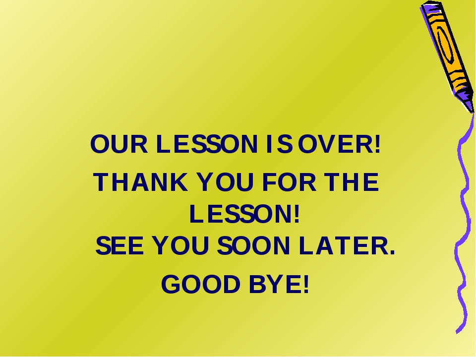 OUR LESSON IS OVER! THANK YOU FOR THE LESSON! SEE YOU SOON LATER. GOOD BYE!