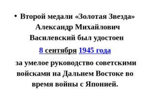 Второй медали «Золотая Звезда» Александр Михайлович Василевский был удостоен