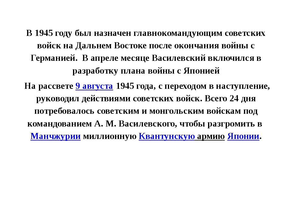 В 1945 году был назначен главнокомандующим советских войск на Дальнем Восток...
