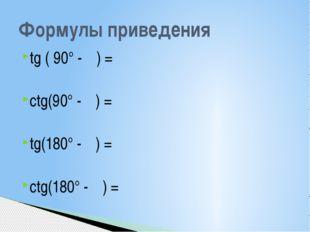 tg ( 90° - α) = ctg(90° - α) = tg(180° - α) = ctg(180° - α) = Формулы приведе