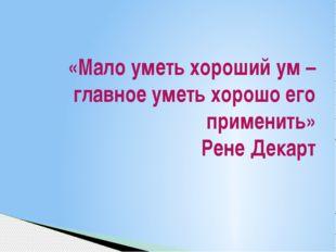 «Мало уметь хороший ум – главное уметь хорошо его применить» Рене Декарт