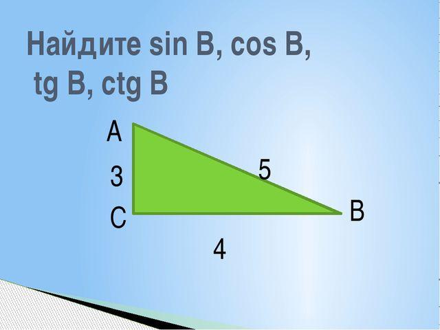 Найдите sin B, cos B, tg B, ctg B А В С 5 4 3