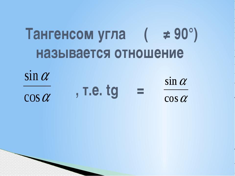 Тангенсом угла α (α ≠ 90°) называется отношение , т.е. tg α =