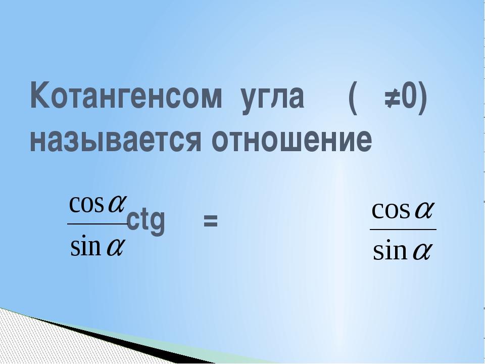 Котангенсом угла α (α≠0) называется отношение ctg α =