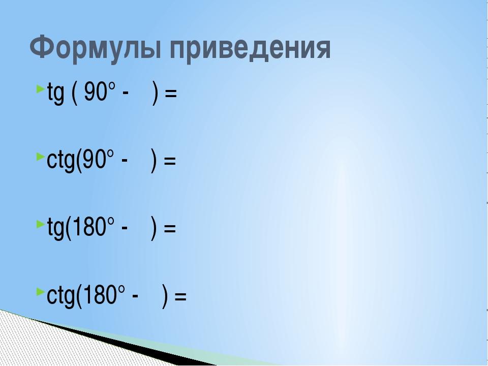 tg ( 90° - α) = ctg(90° - α) = tg(180° - α) = ctg(180° - α) = Формулы приведе...