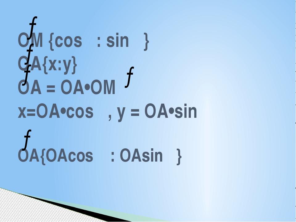ОМ {cosα: sinα} ОА{х:у} ОА = ОА•ОМ х=ОА•cosα, y = ОА•sinα ОА{ОАcosα : ОАsinα}...
