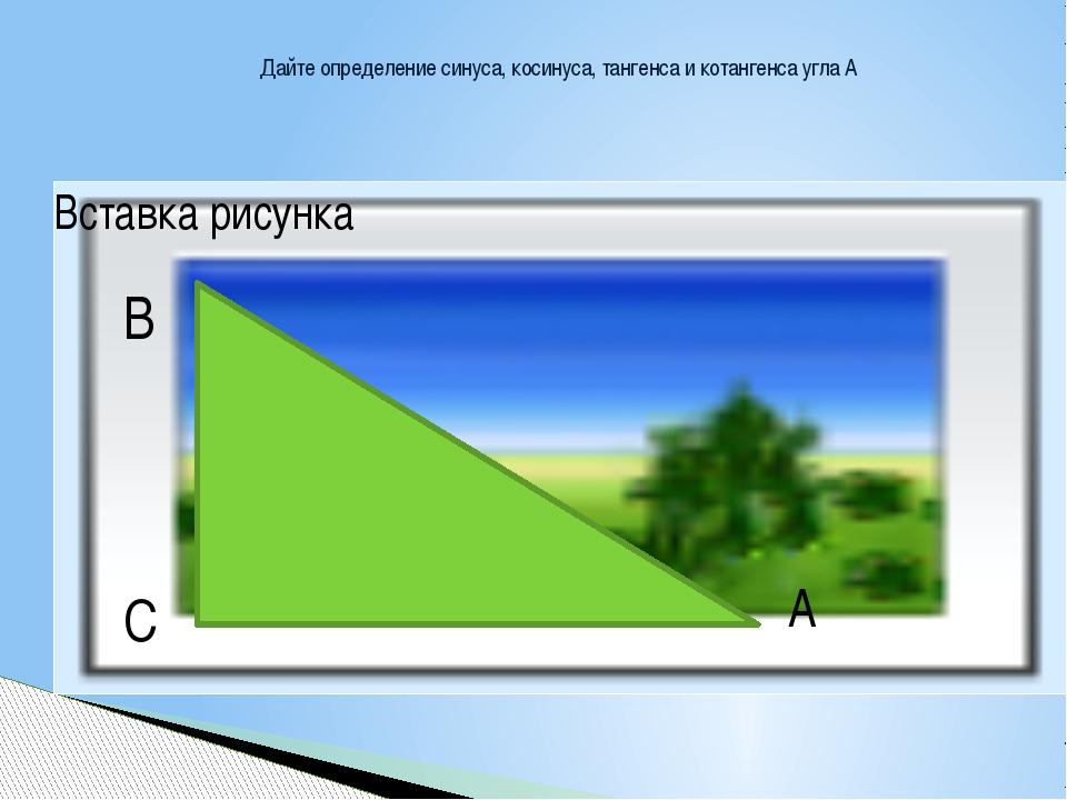 Дайте определение синуса, косинуса, тангенса и котангенса угла А В А С