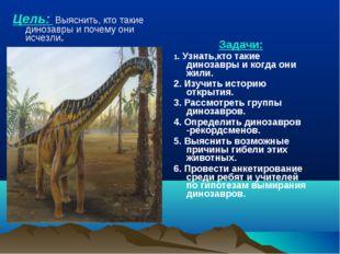 Цель: Выяснить, кто такие динозавры и почему они исчезли. Задачи: 1. Узнать,к