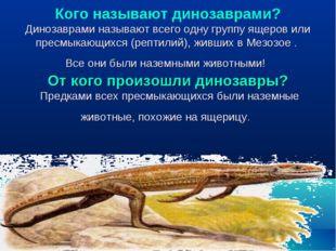 Кого называют динозаврами? Динозаврами называют всего одну группу ящеров или