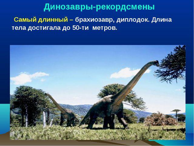 Динозавры-рекордсмены Самый длинный – брахиозавр, диплодок. Длина тела дости...