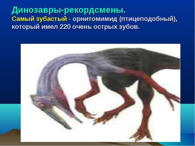 Динозавры-рекордсмены. Самый зубастый - орнитомимид (птицеподобный), который...