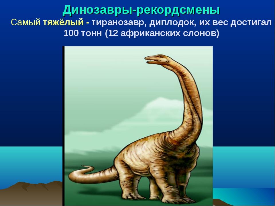 Динозавры-рекордсмены Самый тяжёлый - тиранозавр, диплодок, их вес достигал 1...