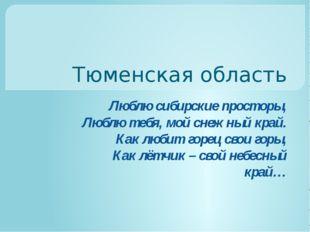 Тюменская область Люблю сибирские просторы, Люблю тебя, мой снежный край. Как