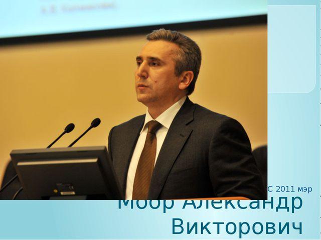 Моор Александр Викторович С 2011 мэр