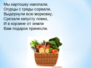 Мы картошку накопали, Огурцы с гряды сорвали, Выдернули всю морковку, Срезали