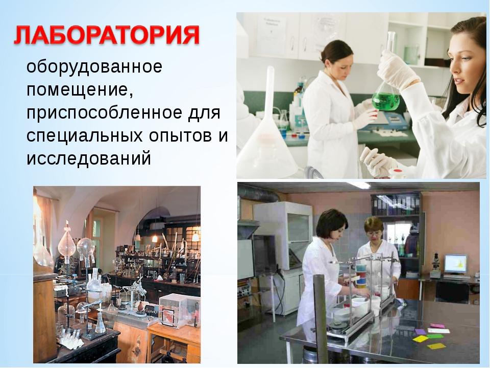 оборудованное помещение, приспособленное для специальных опытов и исследований