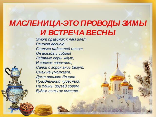 МАСЛЕНИЦА-ЭТО ПРОВОДЫ ЗИМЫ И ВСТРЕЧА ВЕСНЫ Этот праздник к нам идет Раннею ве...