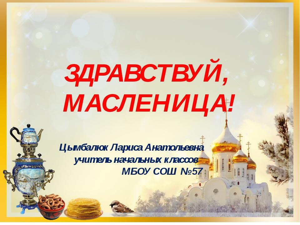 ЗДРАВСТВУЙ, МАСЛЕНИЦА! Цымбалюк Лариса Анатольевна учитель начальных классов...