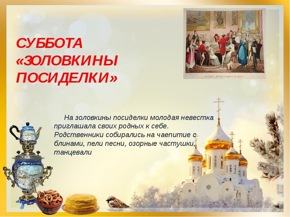 СУББОТА «ЗОЛОВКИНЫ ПОСИДЕЛКИ» На золовкины посиделки молодая невестка приглаш...