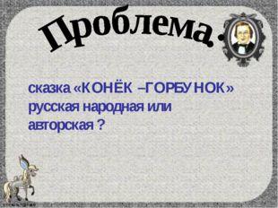 сказка «КОНЁК –ГОРБУНОК» русская народная или авторская ?