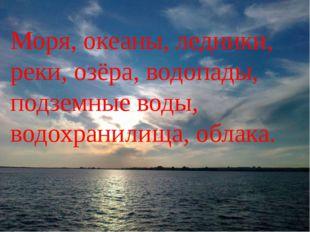 Моря, океаны, ледники, реки, озёра, водопады, подземные воды, водохранилища,